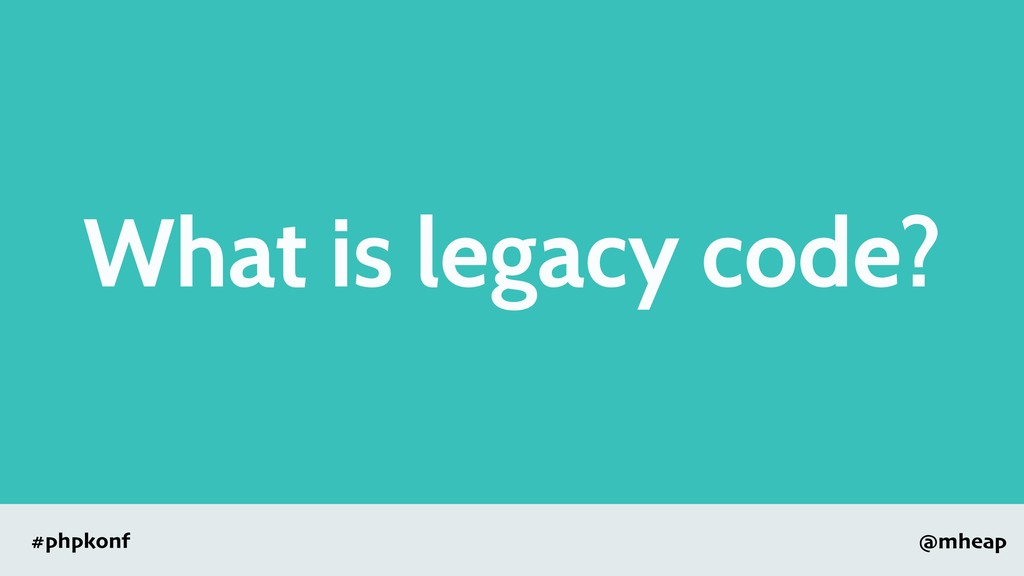 @mheap #phpkonf What is legacy code?