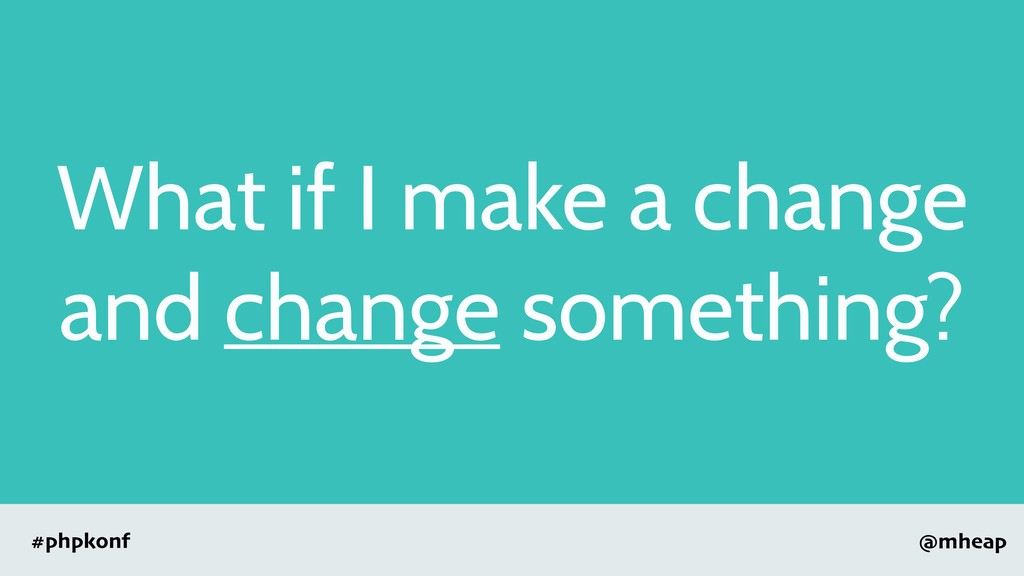 @mheap #phpkonf What if I make a change and cha...