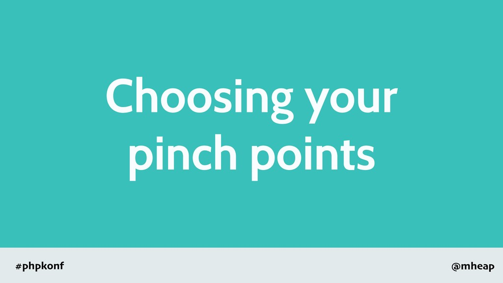 @mheap #phpkonf Choosing your pinch points