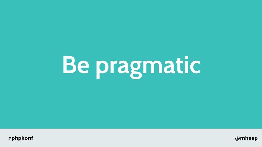 @mheap #phpkonf Be pragmatic
