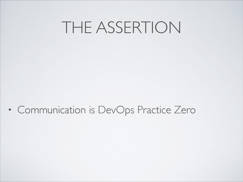 THE ASSERTION • Communication is DevOps Practic...