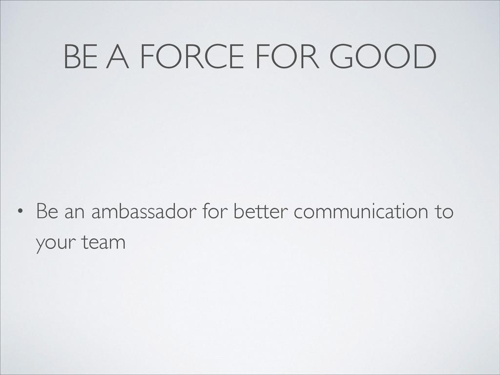 BE A FORCE FOR GOOD • Be an ambassador for bett...
