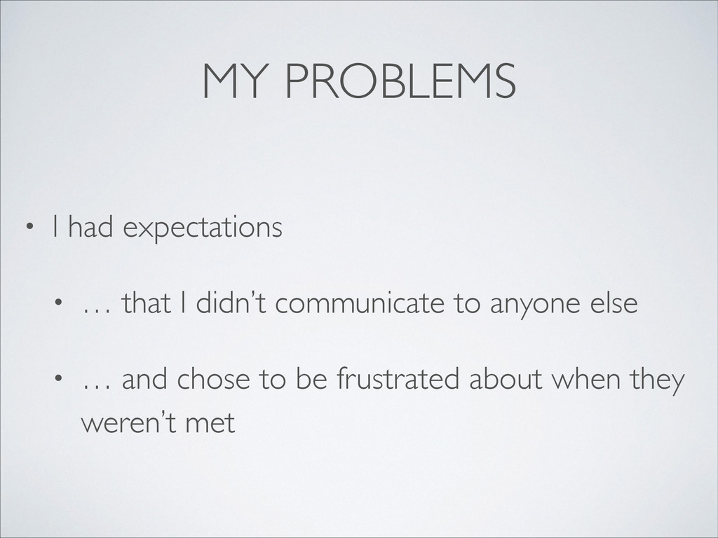 MY PROBLEMS • I had expectations  • … that I ...