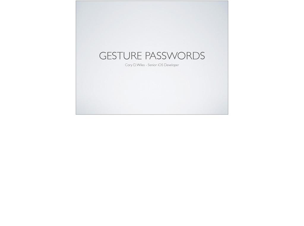 GESTURE PASSWORDS Cory D. Wiles - Senior iOS De...