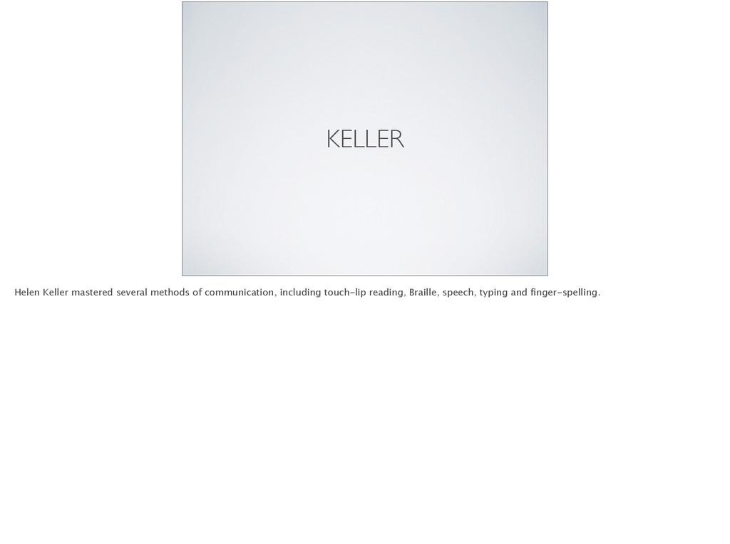 KELLER Helen Keller mastered several methods of...