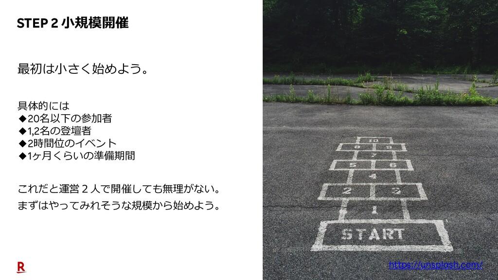 25 STEP 2 ⼩規模開催 最初は⼩さく始めよう。 具体的には ◆20名以下の参加者 ◆1...