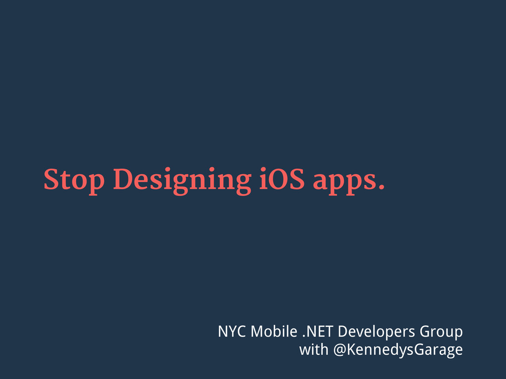 Stop Designing iOS apps. NYC Mobile .NET Develo...