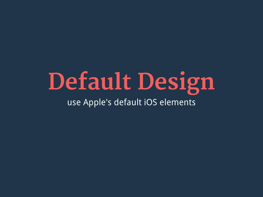 Default Design use Apple's default iOS elements