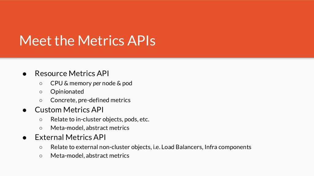Meet the Metrics APIs ● Resource Metrics API ○ ...