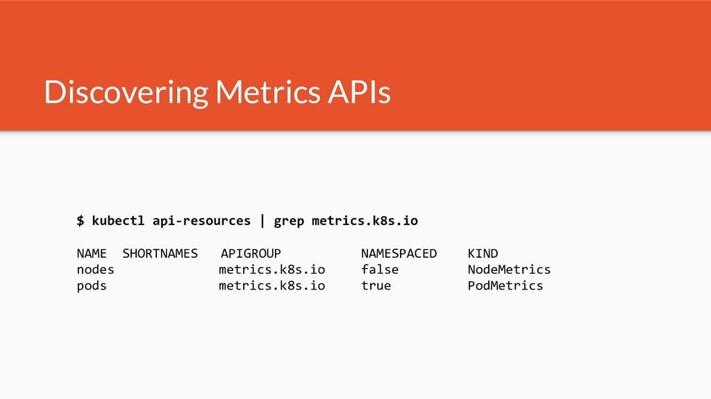 Discovering Metrics APIs $ kubectl api-resource...