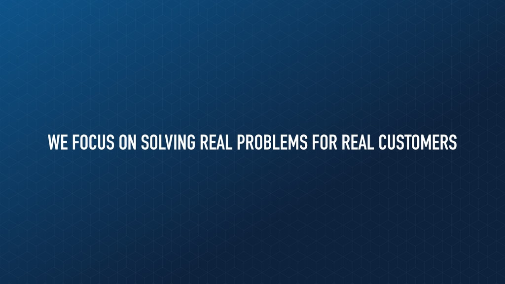 WE FOCUS ON SOLVING REAL PROBLEMS FOR REAL CUST...