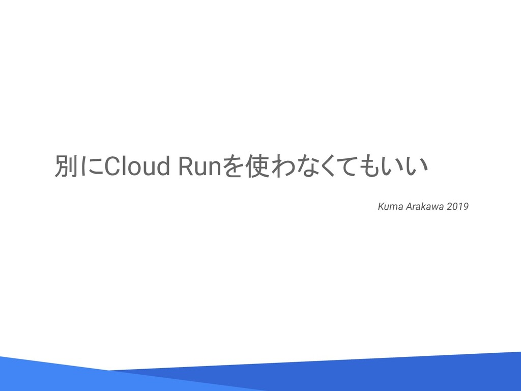 別にCloud Runを使わなくてもいい Kuma Arakawa 2019