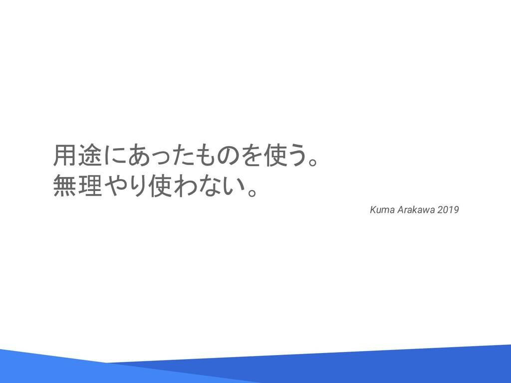 用途にあったものを使う。 無理やり使わない。 Kuma Arakawa 2019