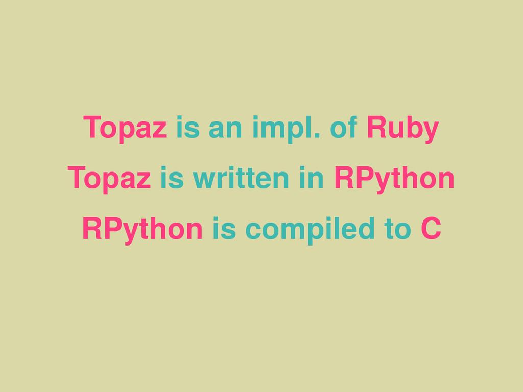 Topaz is an impl. of Ruby Topaz is written in R...