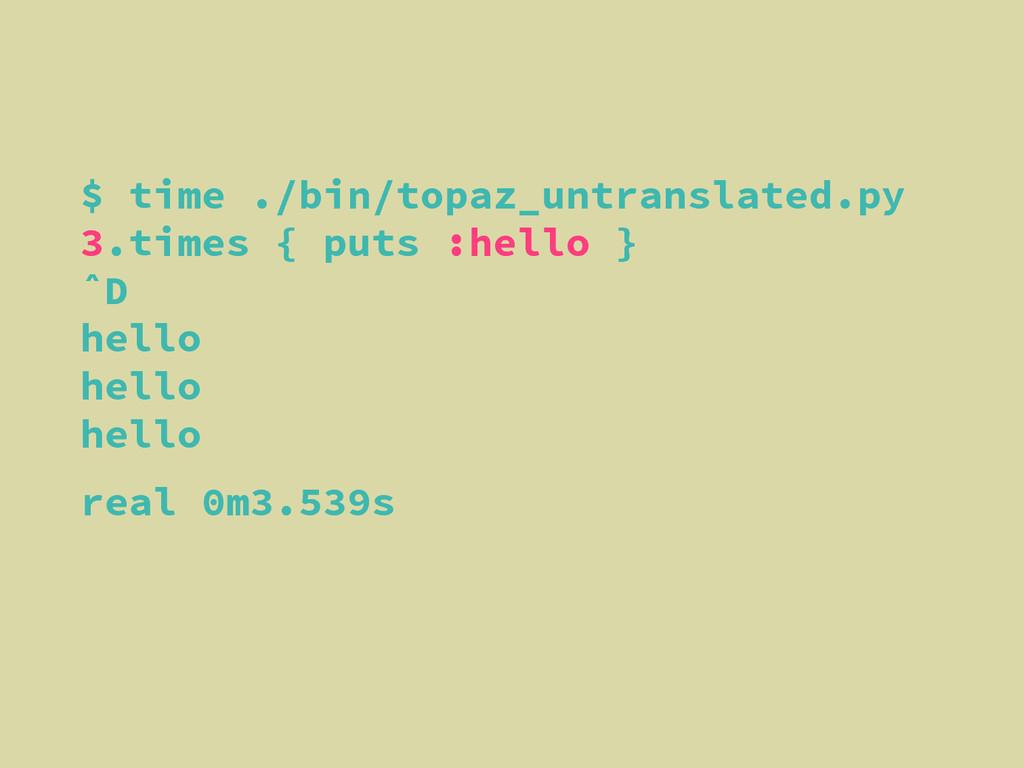 $ time ./bin/topaz_untranslated.py 3.times { pu...