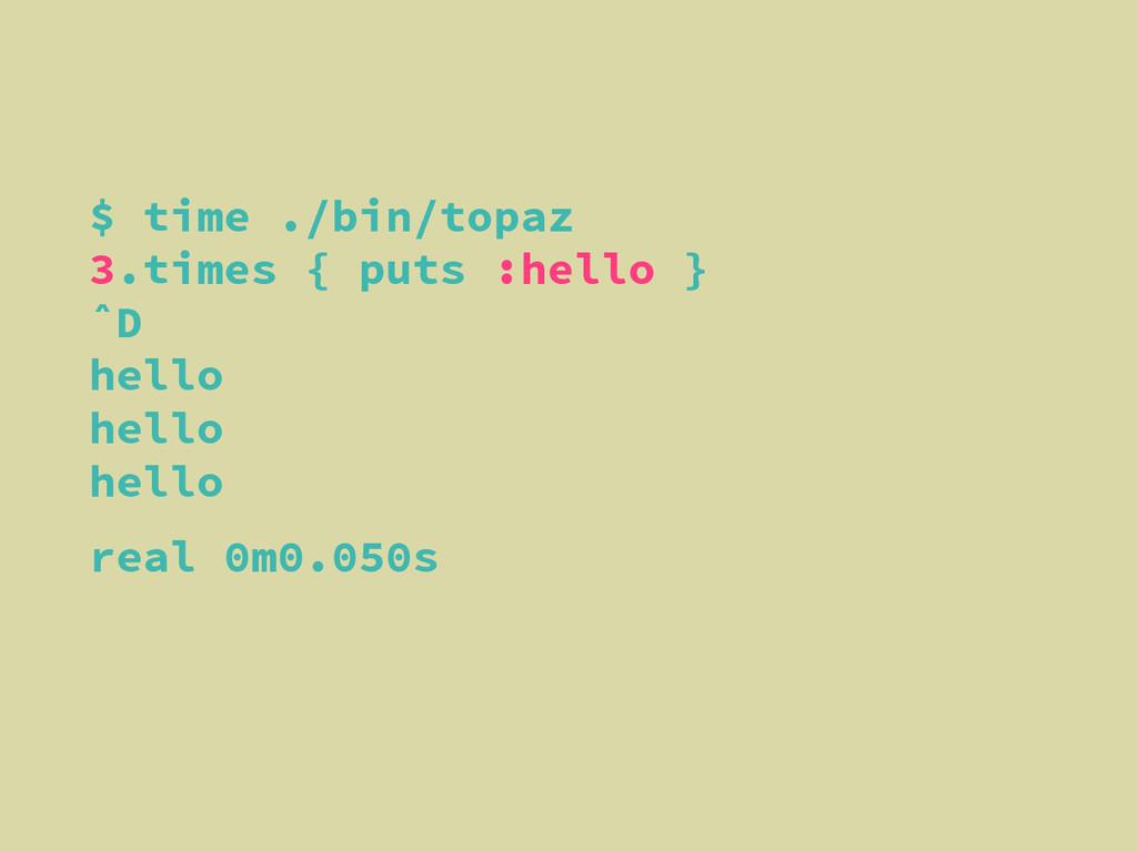 $ time ./bin/topaz 3.times { puts :hello } ˆD h...