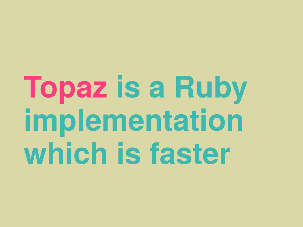 Topaz is a Ruby implementation which is faster