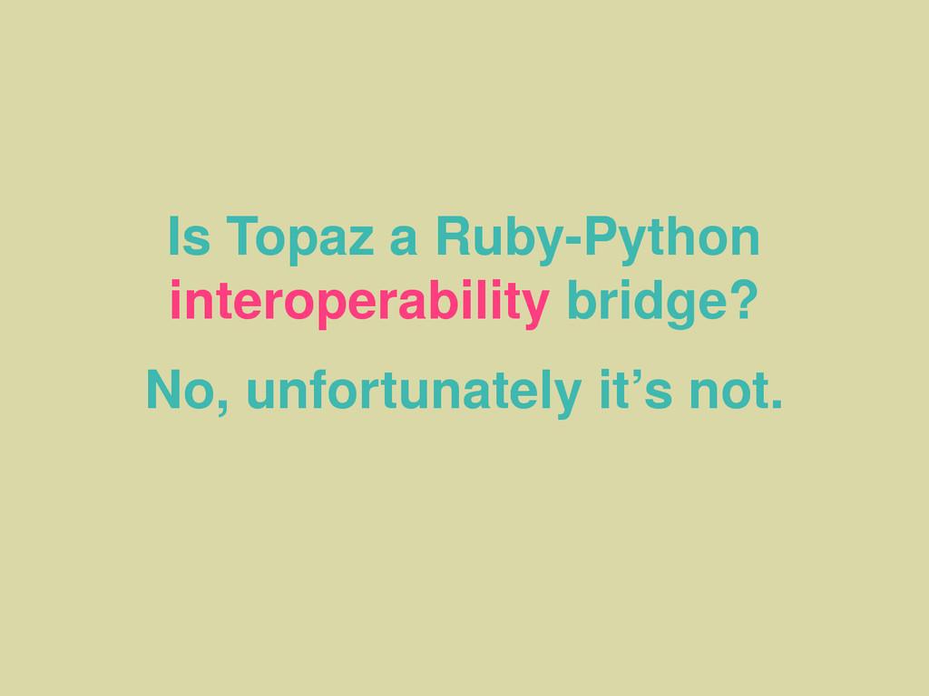 Is Topaz a Ruby-Python interoperability bridge?...