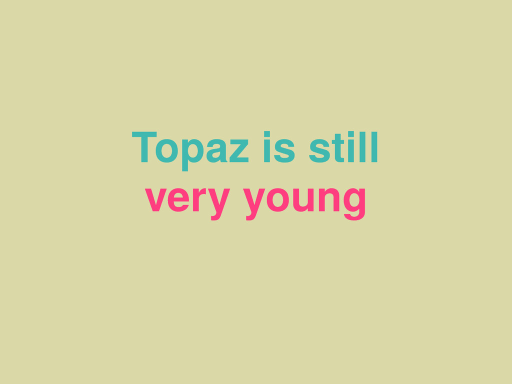 Topaz is still very young