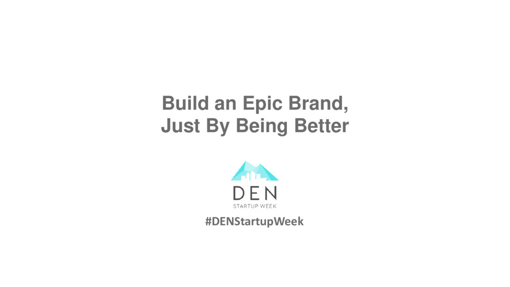 Build an Epic Brand, Just By Being Better #DENS...