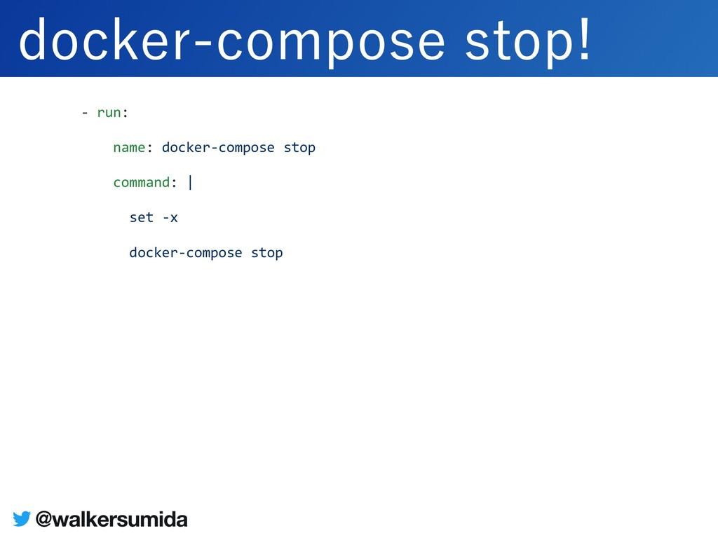 - run: name: docker-compose stop command: | set...