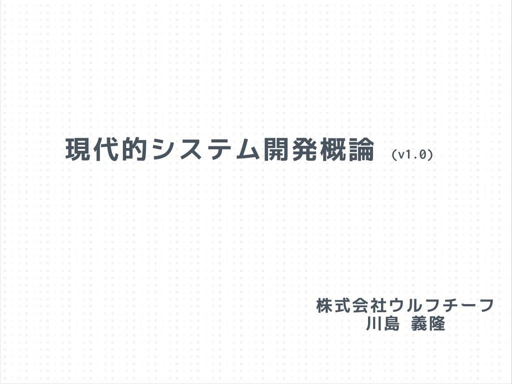 現代的システム開発概論 (v1.0) 株式会社ウルフチーフ 川島 義隆