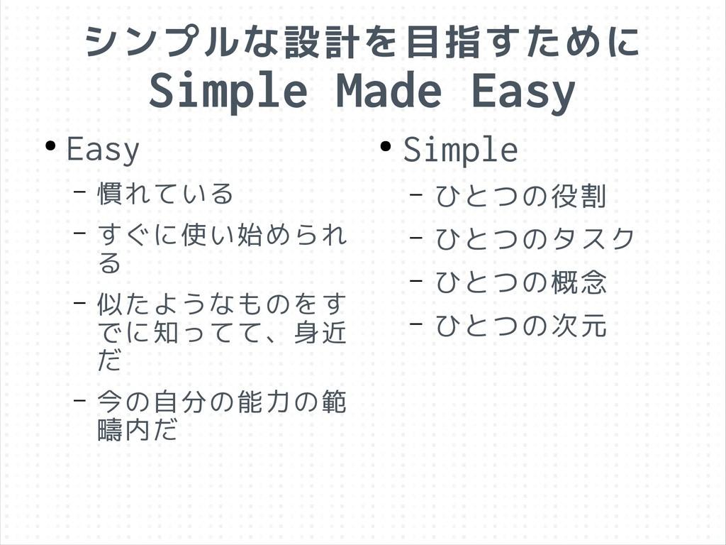 シンプルな設計を目指すために Simple Made Easy ● Easy – 慣れている ...