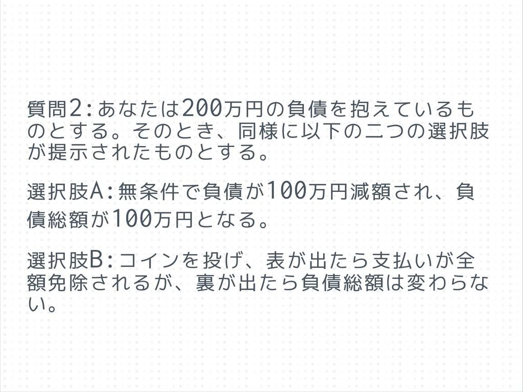 質問2:あなたは200万円の負債を抱えているも のとする。そのとき、同様に以下の二つの選択肢 ...