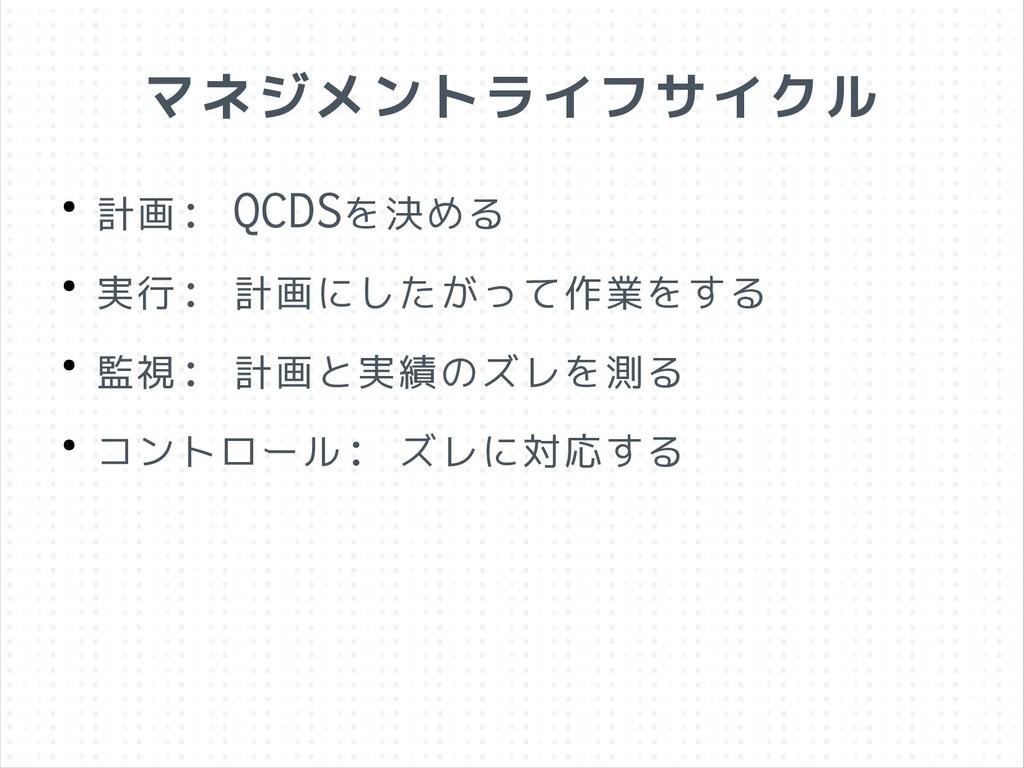 マネジメントライフサイクル ● 計画: QCDSを決める ● 実行: 計画にしたがって作業をす...