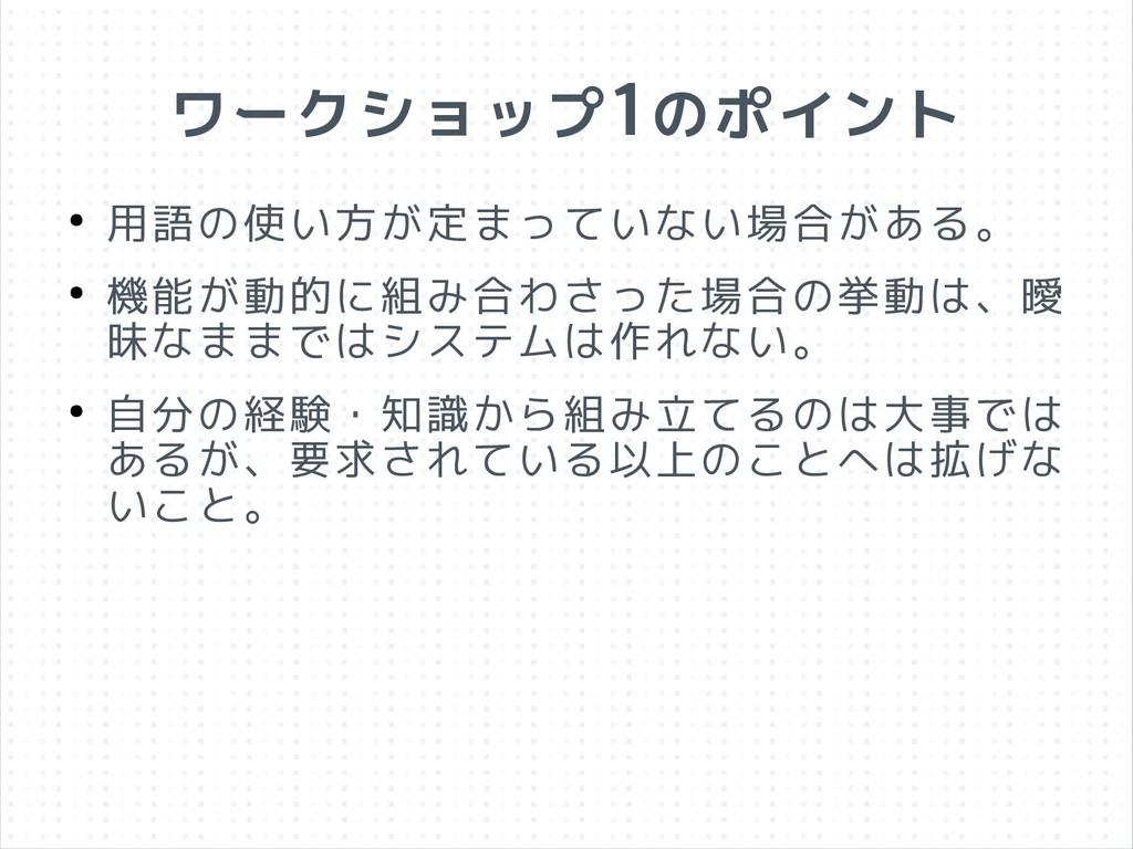 ワークショップ1のポイント ● 用語の使い方が定まっていない場合がある。 ● 機能が動的に組み...