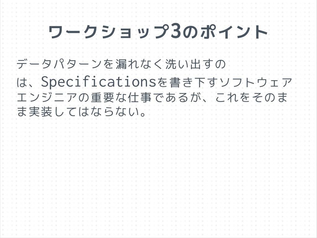 ワークショップ3のポイント データパターンを漏れなく洗い出すの は、Specification...