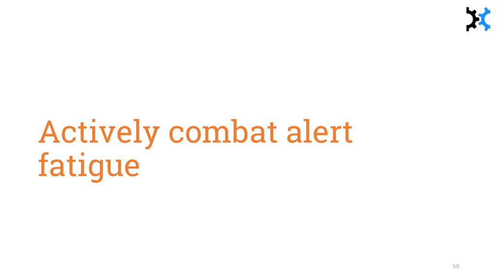 Actively combat alert fatigue 50