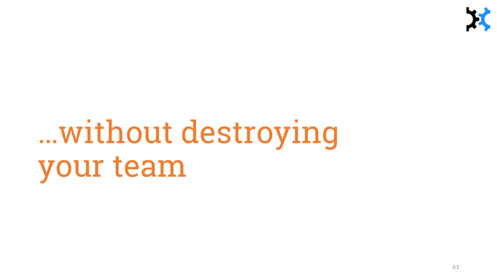 …without destroying your team 63