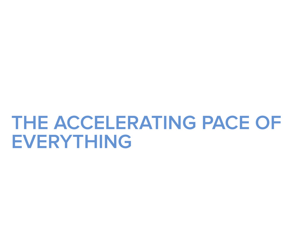 THE ACCELERATING PACE OF EVERYTHING