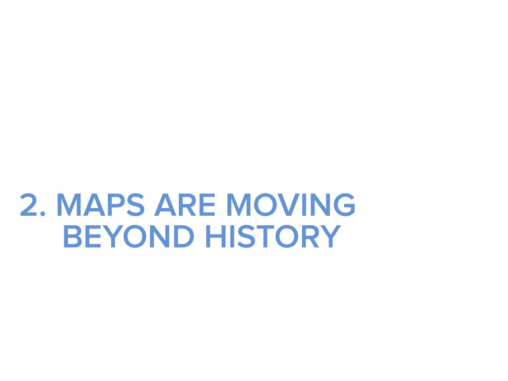 2. MAPS ARE MOVING BEYOND HISTORY