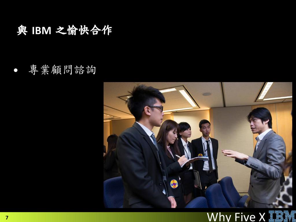 • 專業顧問諮詢    7 與 IBM 之愉快合作 Why ...