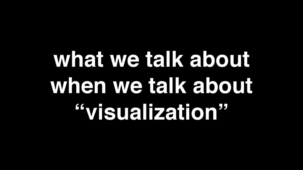 "what we talk about when we talk about ""visualiz..."