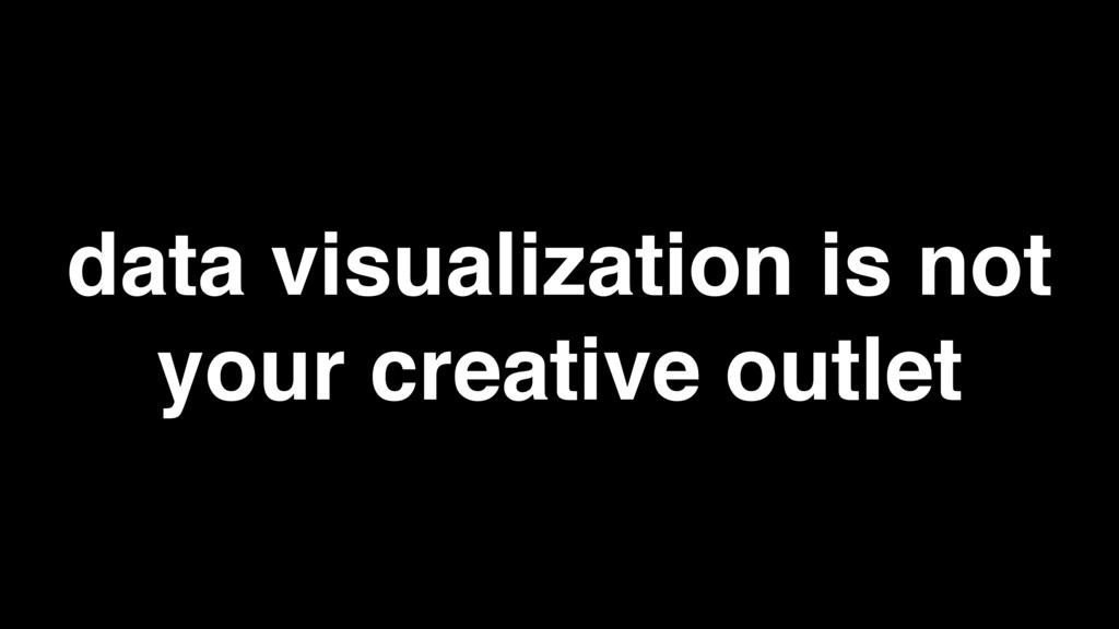 data visualization is not your creative outlet