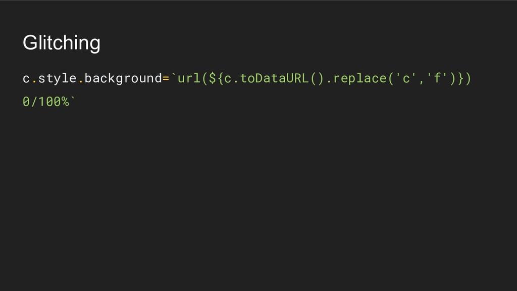Glitching c.style.background=`url(${c.toDataURL...