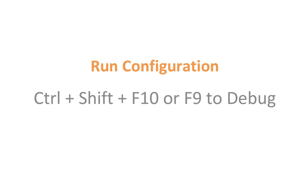 Run Configuration Ctrl + Shift + F10 or F9 to D...