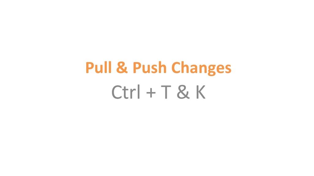 Pull & Push Changes Ctrl + T & K