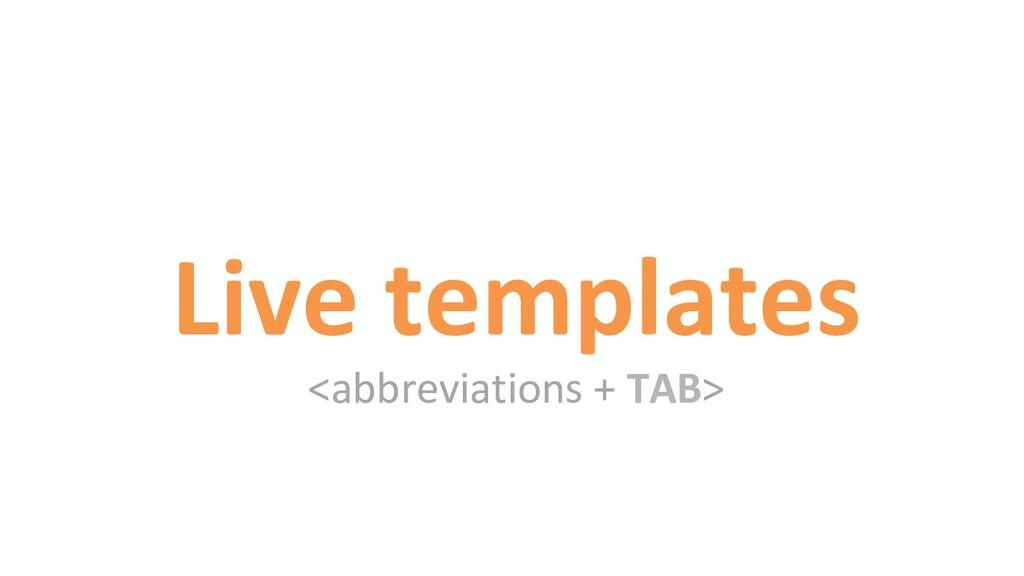 Live templates <abbreviations + TAB>