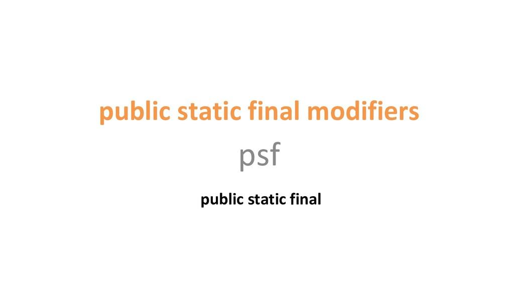 public static final modifiers psf public static...