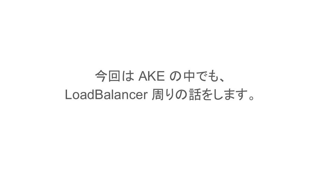 This is a slide title 今回は AKE の中でも、 LoadBalance...