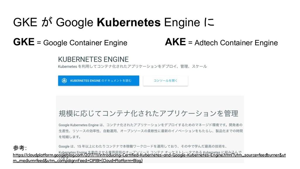 GKE が Google Kubernetes Engine に GKE = Google C...