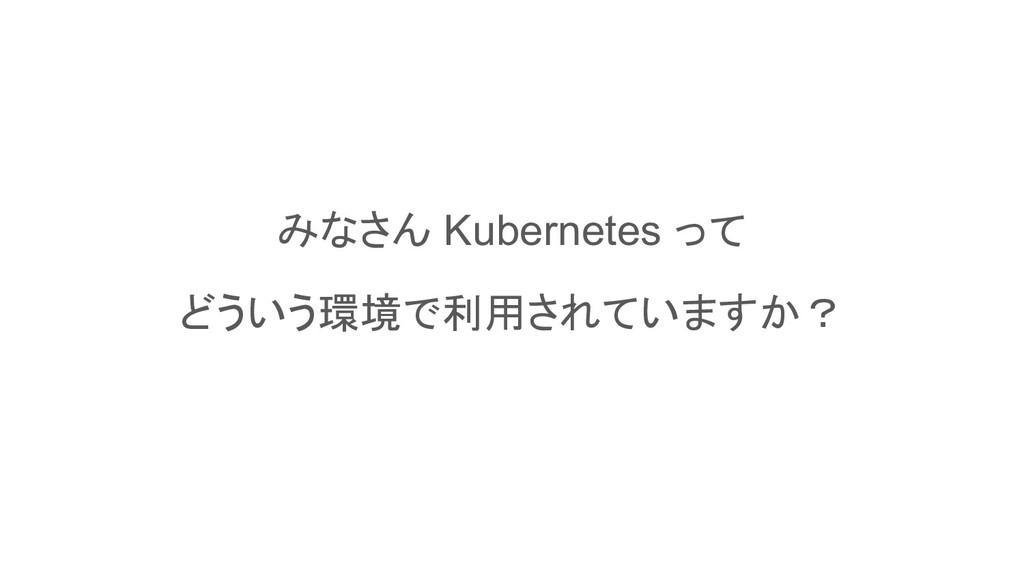 みなさん Kubernetes って どういう環境で利用されていますか?