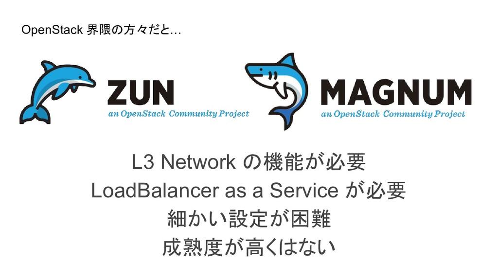 L3 Network の機能が必要 LoadBalancer as a Service が必要...