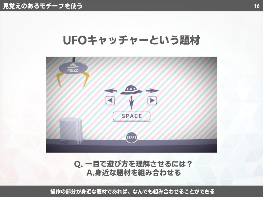 16 UFOキャッチャーという題材 Q. 一目で遊び方を理解させるには? A.身近な題材を組...