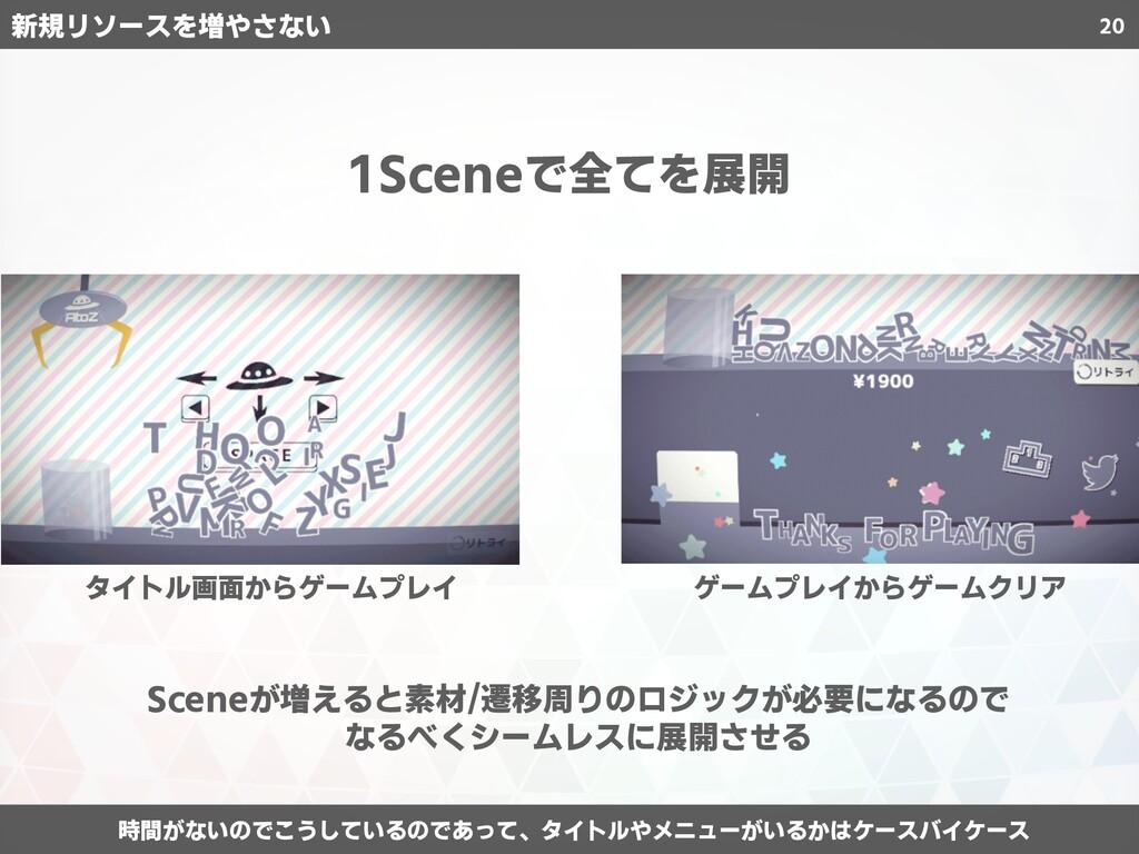 20 1Sceneで全てを展開 Sceneが増えると素材/遷移周りのロジックが必要になるので ...