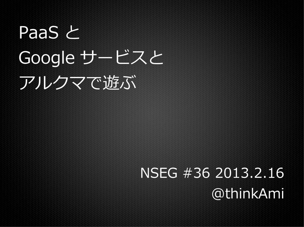 PaaS と Google サービスと アルクマで遊ぶ NSEG #36 2013.2.16 ...